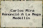 <b>Carlos Mira</b> Renunció A La Mega Medellín