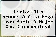 <b>Carlos Mira</b> Renunció A La Mega Tras Burla A Mujer Con Discapacidad