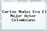 <b>Carlos Muñoz</b> Era El Mejor Actor Colombiano