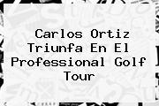 <i>Carlos Ortiz Triunfa En El Professional Golf Tour</i>
