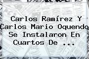 Carlos Ramírez Y <b>Carlos Mario Oquendo</b> Se Instalaron En Cuartos De ...