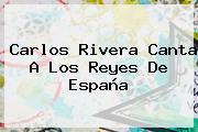 <b>Carlos Rivera</b> Canta A Los Reyes De España
