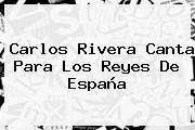 <b>Carlos Rivera</b> Canta Para Los Reyes De España