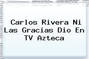<b>Carlos Rivera</b> Ni Las Gracias Dio En TV Azteca
