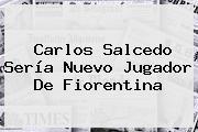 <b>Carlos Salcedo</b> Sería Nuevo Jugador De Fiorentina