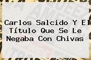 <b>Carlos Salcido</b> Y El Título Que Se Le Negaba Con Chivas