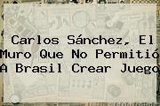 <b>Carlos Sánchez</b>, El Muro Que No Permitió A Brasil Crear Juego