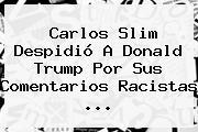 <b>Carlos Slim</b> Despidió A <b>Donald Trump</b> Por Sus Comentarios Racistas <b>...</b>