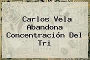 <b>Carlos Vela</b> Abandona Concentración Del Tri