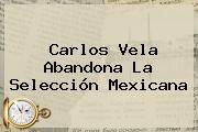 Carlos Vela Abandona La <b>Selección Mexicana</b>