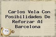 <b>Carlos Vela</b> Con Posibilidades De Reforzar Al Barcelona