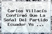 Carlos Villacís Confirmó Que La Señal Del Partido <b>Ecuador Vs</b> ...