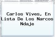 <b>Carlos Vives</b>, En Lista De Los Narcos Ndaje