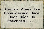 <b>Carlos Vives</b> Fue Considerado Hace Unos Años Un Potencial <b>...</b>