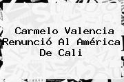Carmelo Valencia Renunció Al <b>América De Cali</b>