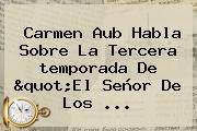 Carmen Aub Habla Sobre La Tercera <b>temporada</b> De &quot;<b>El Señor De Los</b> <b>...</b>