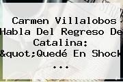 """Carmen Villalobos Habla Del Regreso De Catalina: """"Quedé En Shock ..."""