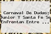 Carnaval De Dudas: <b>Junior</b> Y <b>Santa Fe</b> Se Enfrentan Entre ...