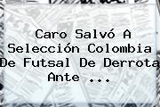 Caro Salvó A Selección Colombia De <b>Futsal</b> De Derrota Ante ...