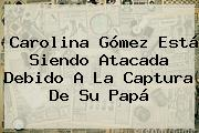 <b>Carolina Gómez</b> Está Siendo Atacada Debido A La Captura De Su <b>papá</b>