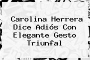 <b>Carolina Herrera</b> Dice Adiós Con Elegante Gesto Triunfal