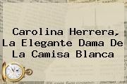 <b>Carolina Herrera</b>, La Elegante Dama De La Camisa Blanca