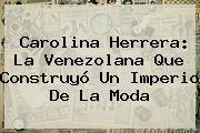 <b>Carolina Herrera</b>: La Venezolana Que Construyó Un Imperio De La Moda