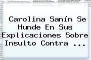 <b>Carolina Sanín</b> Se Hunde En Sus Explicaciones Sobre Insulto Contra ...