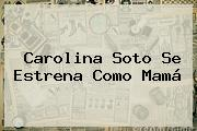 <b>Carolina Soto</b> Se Estrena Como Mamá