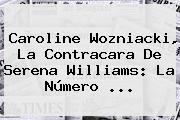 <b>Caroline Wozniacki</b>, La Contracara De Serena Williams: La Número ...