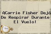 ¡<b>Carrie Fisher</b> Dejó De Respirar Durante El Vuelo!