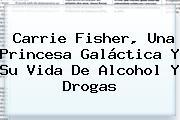 <b>Carrie Fisher</b>, Una Princesa Galáctica Y Su Vida De Alcohol Y Drogas