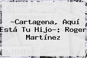 ?Cartagena, Aquí Está Tu Hijo?: <b>Roger Martínez</b>