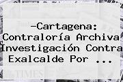 ?Cartagena: <b>Contraloría</b> Archiva Investigación Contra Exalcalde Por <b>...</b>