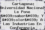 Cartagena: <b>Universidad Nacional</b> Le Pone 'sabor' Y 'olor' A Las Industrias En Conferencia