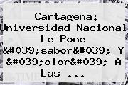 Cartagena: <b>Universidad Nacional</b> Le Pone 'sabor' Y 'olor' A Las ...