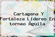 Cartagena Y Fortaleza Líderes En <b>torneo Águila</b>