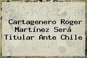 Cartagenero <b>Roger Martínez</b> Será Titular Ante Chile