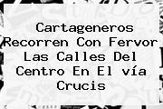 Cartageneros Recorren Con Fervor Las Calles Del Centro En El <b>vía Crucis</b>