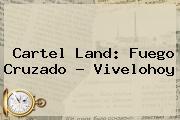 <b>Cartel Land</b>: Fuego Cruzado - Vivelohoy