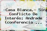 ?Casa Blanca,? Sin Conflicto De Interés: <b>Andrade</b> (conferencia <b>...</b>