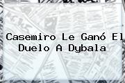 <b>Casemiro</b> Le Ganó El Duelo A Dybala