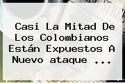 Casi La Mitad De Los Colombianos Están Expuestos A Nuevo <b>ataque</b> ...