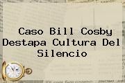 Caso <b>Bill Cosby</b> Destapa Cultura Del Silencio