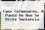 <b>Caso Colmenares</b>, A Punto De Que Se Dicte Sentencia