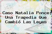 Caso <b>Natalia Ponce</b>: Una Tragedia Que Cambió Las Leyes