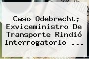 Caso <b>Odebrecht</b>: Exviceministro De Transporte Rindió Interrogatorio ...