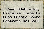 Caso <b>Odebrecht</b>: Fiscalía Tiene La Lupa Puesta Sobre Contrato Del 2014
