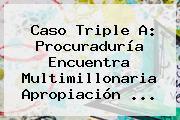 Caso Triple A: <b>Procuraduría</b> Encuentra Multimillonaria Apropiación ...