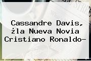 <b>Cassandre Davis</b>, ¿la Nueva Novia Cristiano Ronaldo?